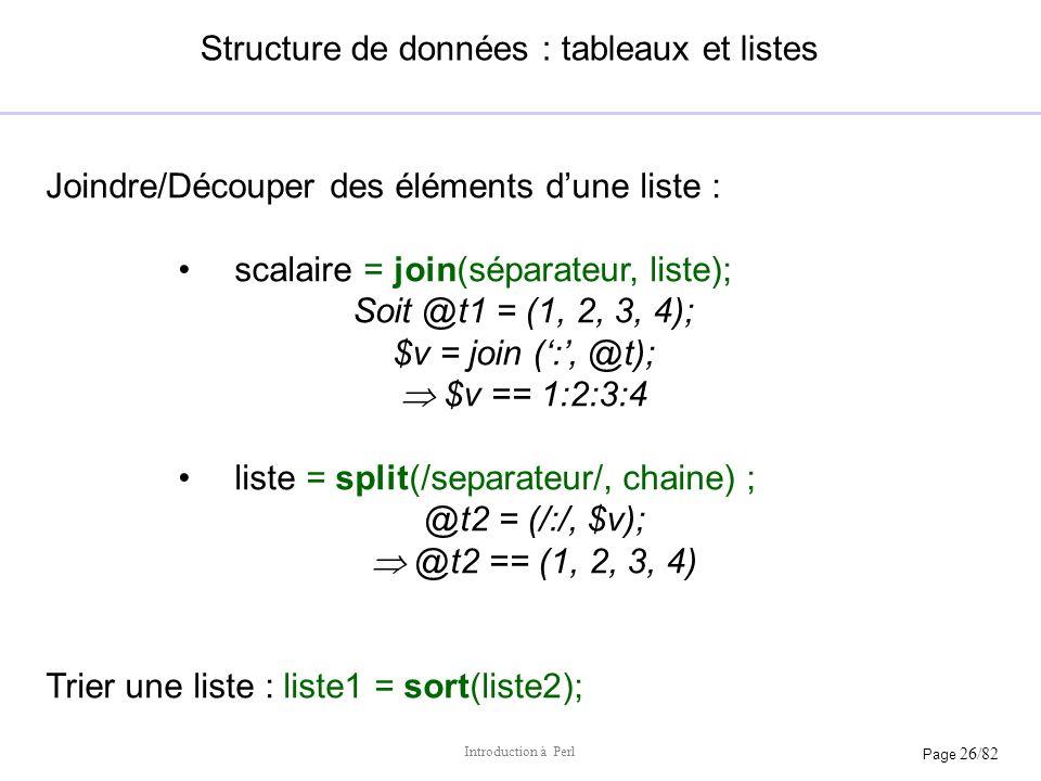 Page 26/82 Introduction à Perl Structure de données : tableaux et listes Joindre/Découper des éléments dune liste : scalaire = join(séparateur, liste)