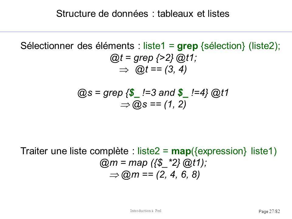 Page 27/82 Introduction à Perl Structure de données : tableaux et listes Sélectionner des éléments : liste1 = grep {sélection} (liste2); @t = grep {>2