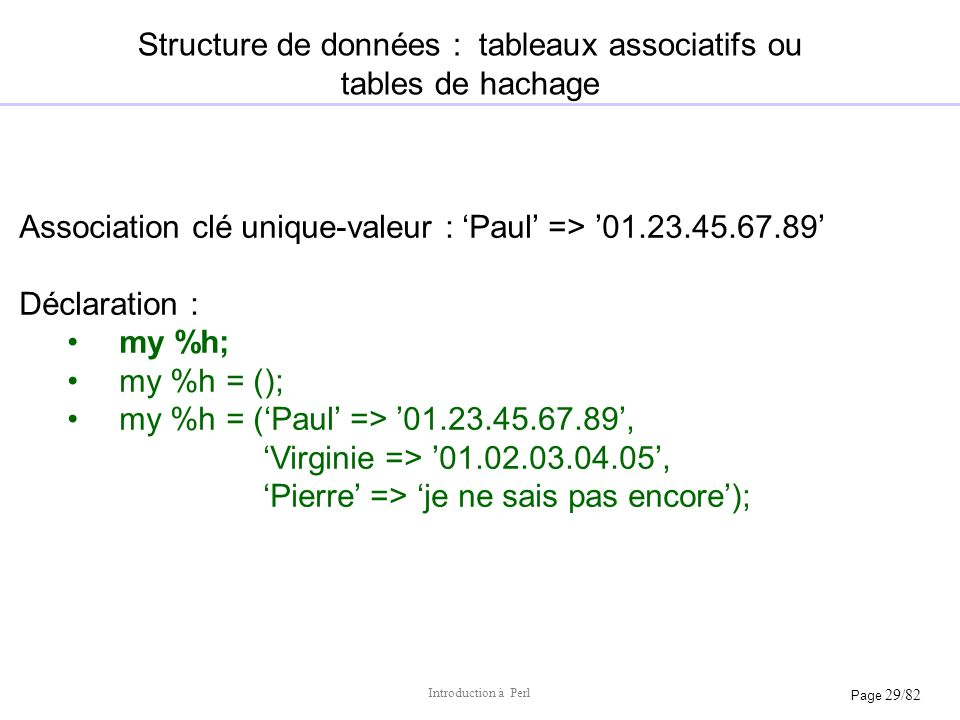 Page 29/82 Introduction à Perl Structure de données : tableaux associatifs ou tables de hachage Association clé unique-valeur : Paul => 01.23.45.67.89