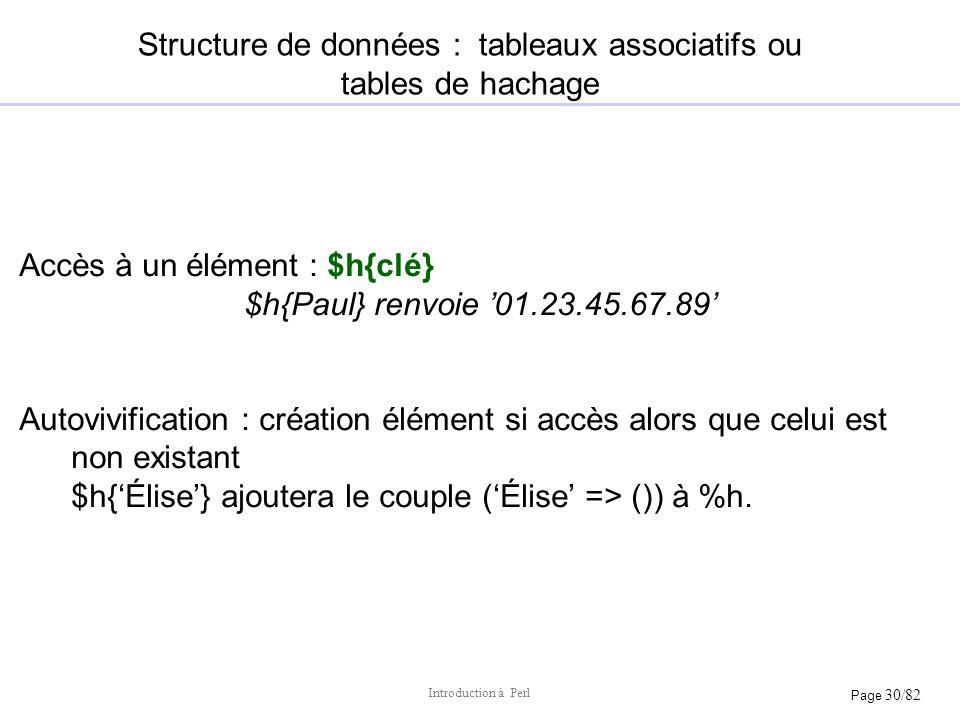 Page 30/82 Introduction à Perl Structure de données : tableaux associatifs ou tables de hachage Accès à un élément : $h{clé} $h{Paul} renvoie 01.23.45