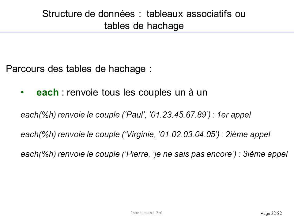 Page 32/82 Introduction à Perl Structure de données : tableaux associatifs ou tables de hachage Parcours des tables de hachage : each : renvoie tous l