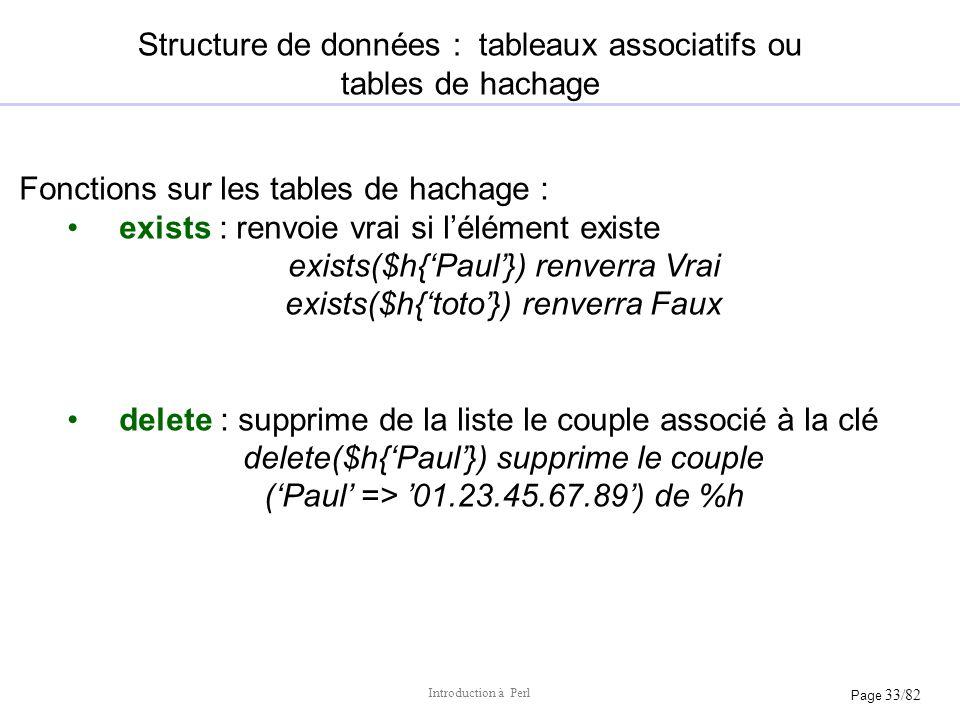 Page 33/82 Introduction à Perl Structure de données : tableaux associatifs ou tables de hachage Fonctions sur les tables de hachage : exists : renvoie