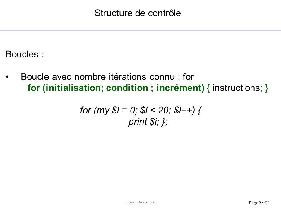 Page 38/82 Introduction à Perl Structure de contrôle Boucles : Boucle avec nombre itérations connu : for for (initialisation; condition ; incrément) {