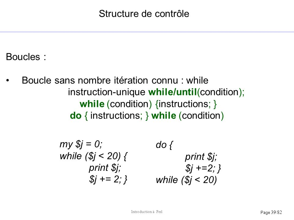 Page 39/82 Introduction à Perl Structure de contrôle Boucles : Boucle sans nombre itération connu : while instruction-unique while/until(condition); w