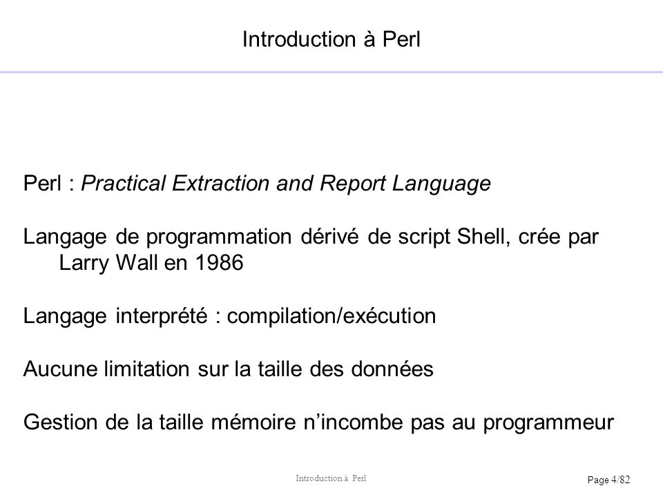 Page 4/82 Introduction à Perl Perl : Practical Extraction and Report Language Langage de programmation dérivé de script Shell, crée par Larry Wall en