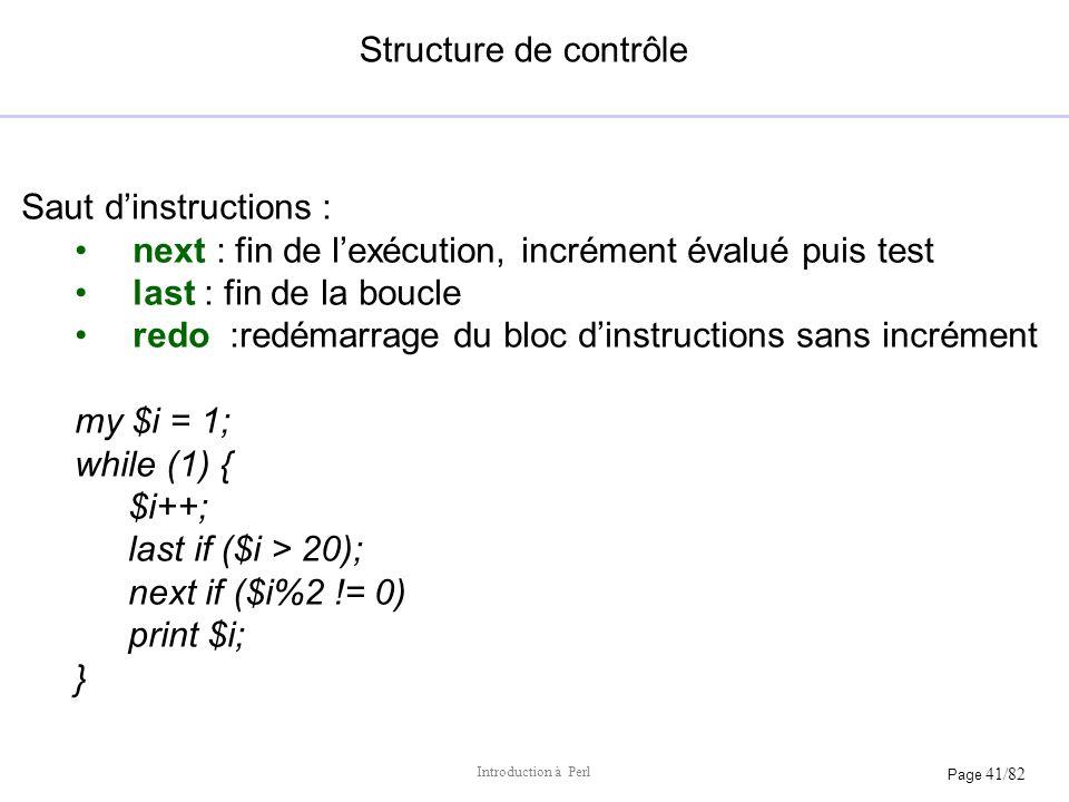 Page 41/82 Introduction à Perl Structure de contrôle Saut dinstructions : next : fin de lexécution, incrément évalué puis test last : fin de la boucle