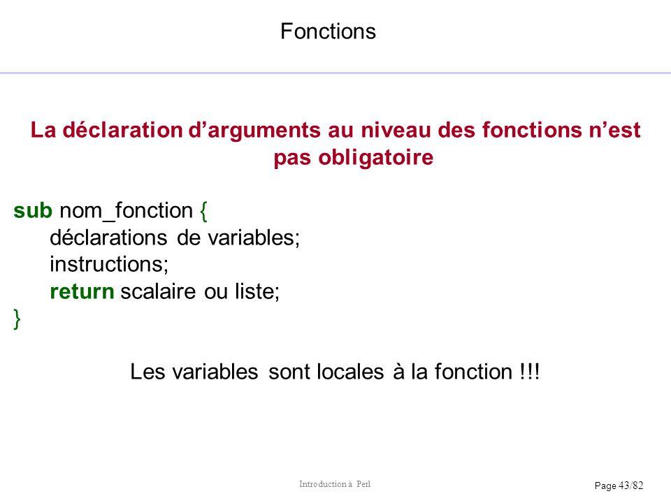 Page 43/82 Introduction à Perl Fonctions La déclaration darguments au niveau des fonctions nest pas obligatoire sub nom_fonction { déclarations de var