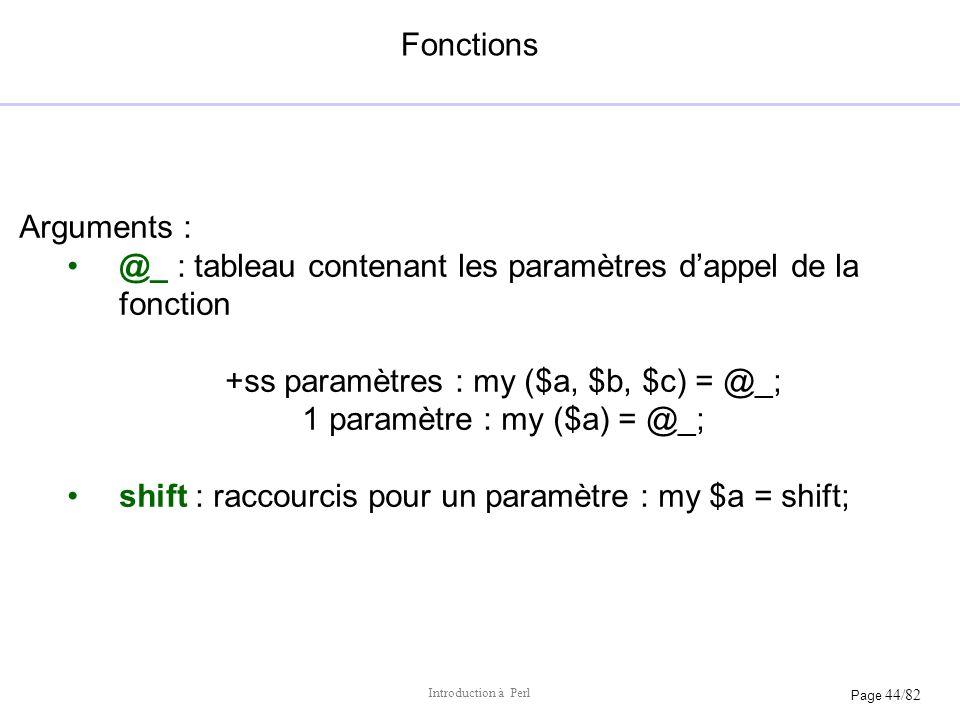 Page 44/82 Introduction à Perl Fonctions Arguments : @_ : tableau contenant les paramètres dappel de la fonction +ss paramètres : my ($a, $b, $c) = @_