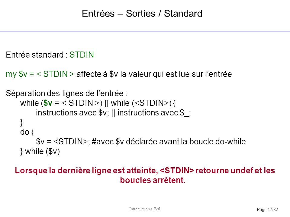Page 47/82 Introduction à Perl Entrées – Sorties / Standard Entrée standard : STDIN my $v = affecte à $v la valeur qui est lue sur lentrée Séparation