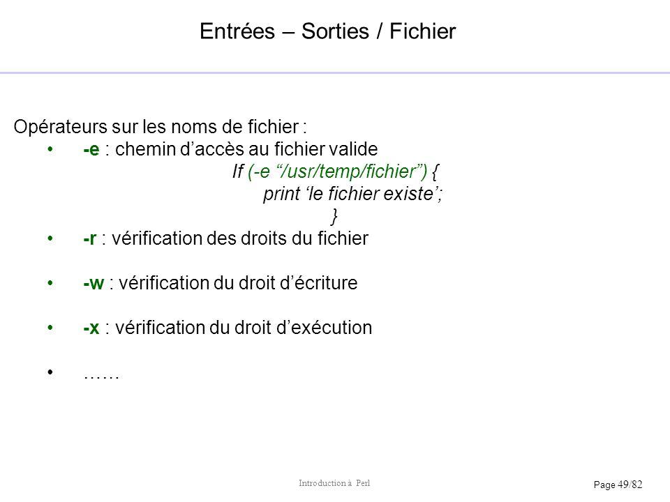 Page 49/82 Introduction à Perl Entrées – Sorties / Fichier Opérateurs sur les noms de fichier : -e : chemin daccès au fichier valide If (-e /usr/temp/