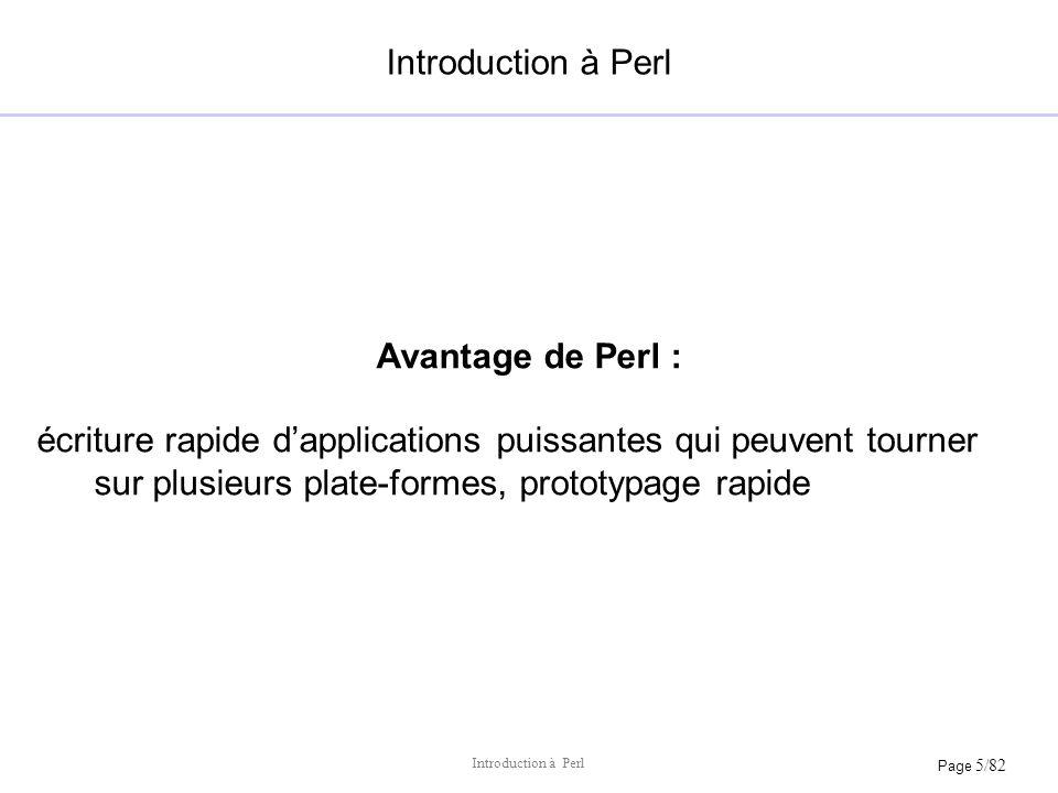 Page 5/82 Introduction à Perl Avantage de Perl : écriture rapide dapplications puissantes qui peuvent tourner sur plusieurs plate-formes, prototypage