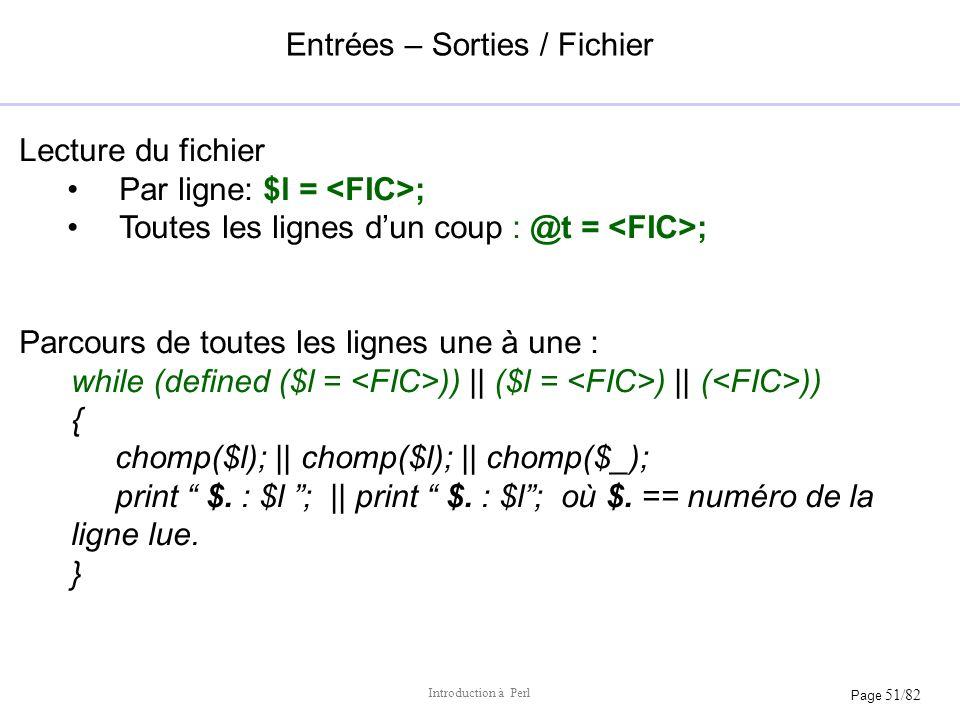 Page 51/82 Introduction à Perl Entrées – Sorties / Fichier Lecture du fichier Par ligne: $l = ; Toutes les lignes dun coup : @t = ; Parcours de toutes