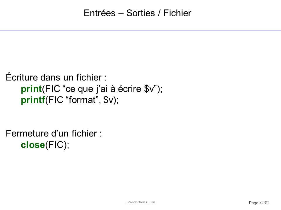 Page 52/82 Introduction à Perl Entrées – Sorties / Fichier Écriture dans un fichier : print(FIC ce que jai à écrire $v); printf(FIC format, $v); Ferme