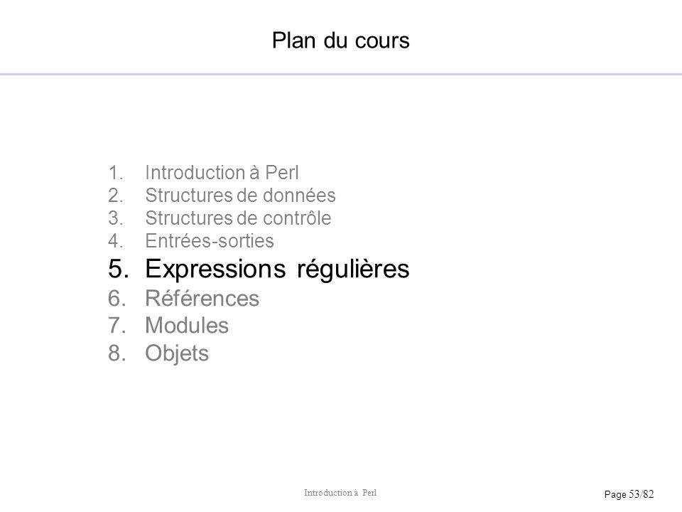 Page 53/82 Introduction à Perl Plan du cours 1.Introduction à Perl 2.Structures de données 3.Structures de contrôle 4.Entrées-sorties 5.Expressions ré