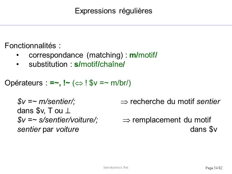 Page 54/82 Introduction à Perl Expressions régulières Fonctionnalités : correspondance (matching) : m/motif/ substitution : s/motif/chaîne/ Opérateurs