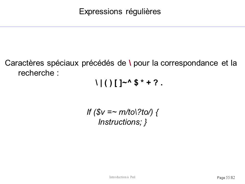 Page 55/82 Introduction à Perl Expressions régulières Caractères spéciaux précédés de \ pour la correspondance et la recherche : \ | ( ) [ ]~^ $ * + ?