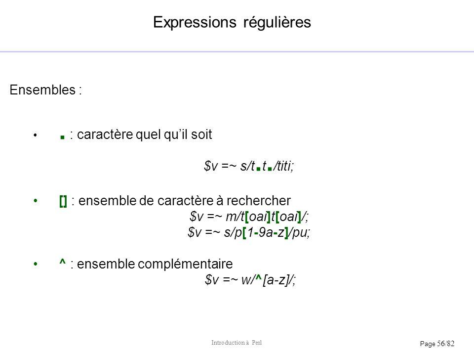 Page 56/82 Introduction à Perl Expressions régulières Ensembles :. : caractère quel quil soit $v =~ s/t. t. /titi; [] : ensemble de caractère à recher