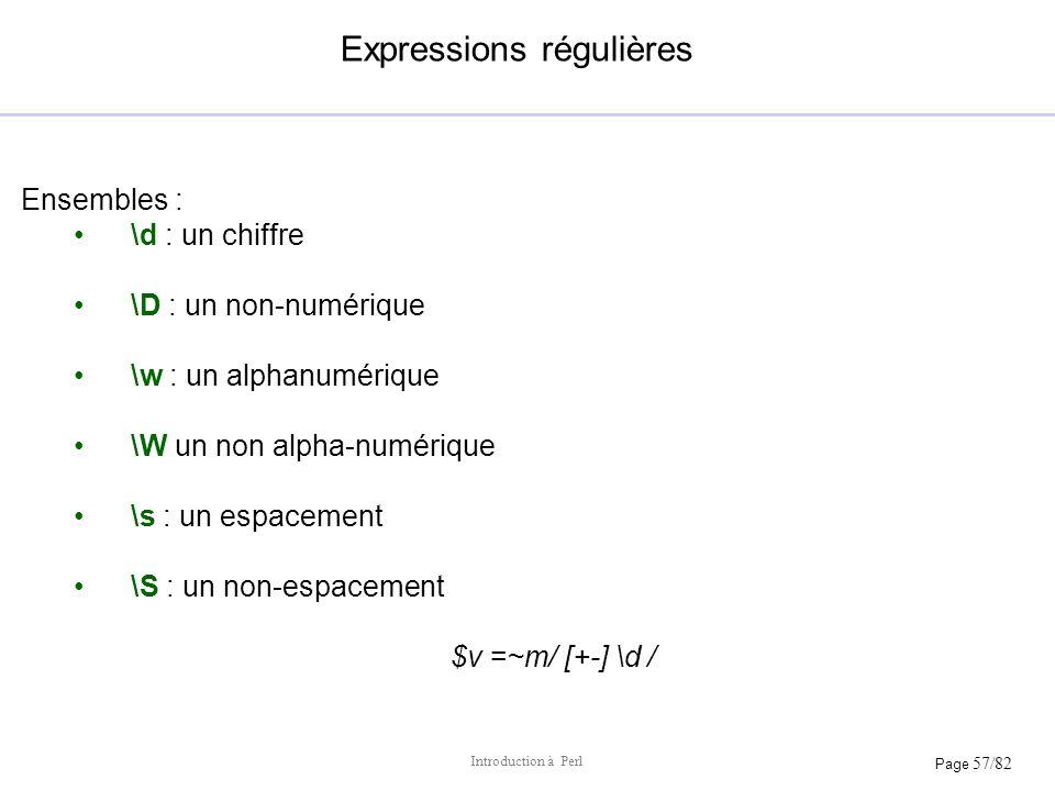 Page 57/82 Introduction à Perl Expressions régulières Ensembles : \d : un chiffre \D : un non-numérique \w : un alphanumérique \W un non alpha-numériq