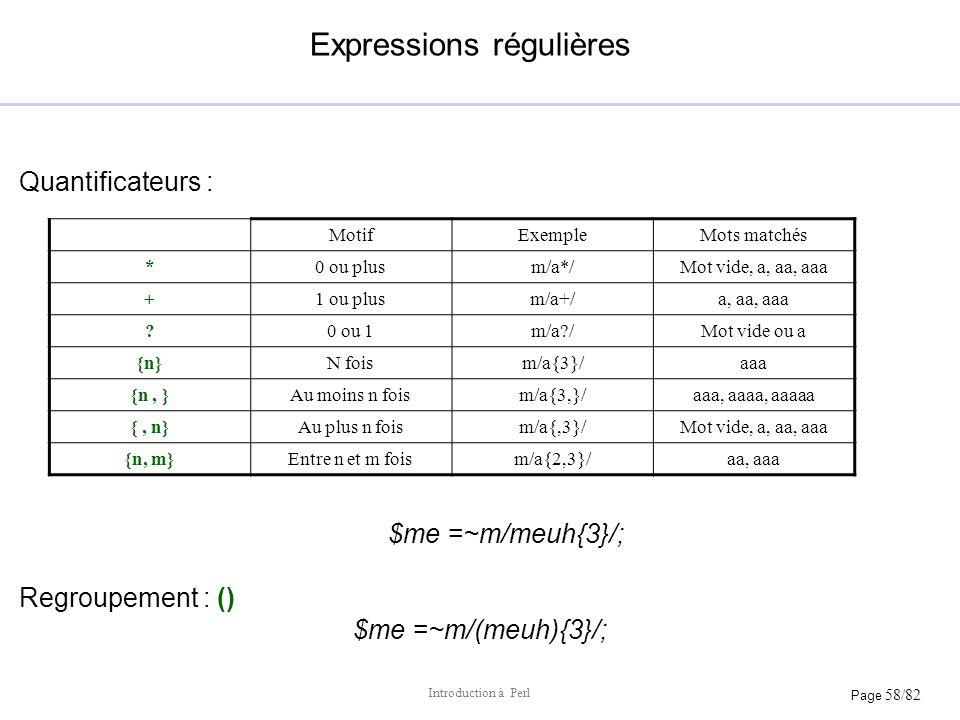 Page 58/82 Introduction à Perl Expressions régulières Quantificateurs : $me =~m/meuh{3}/; Regroupement : () $me =~m/(meuh){3}/; MotifExempleMots match