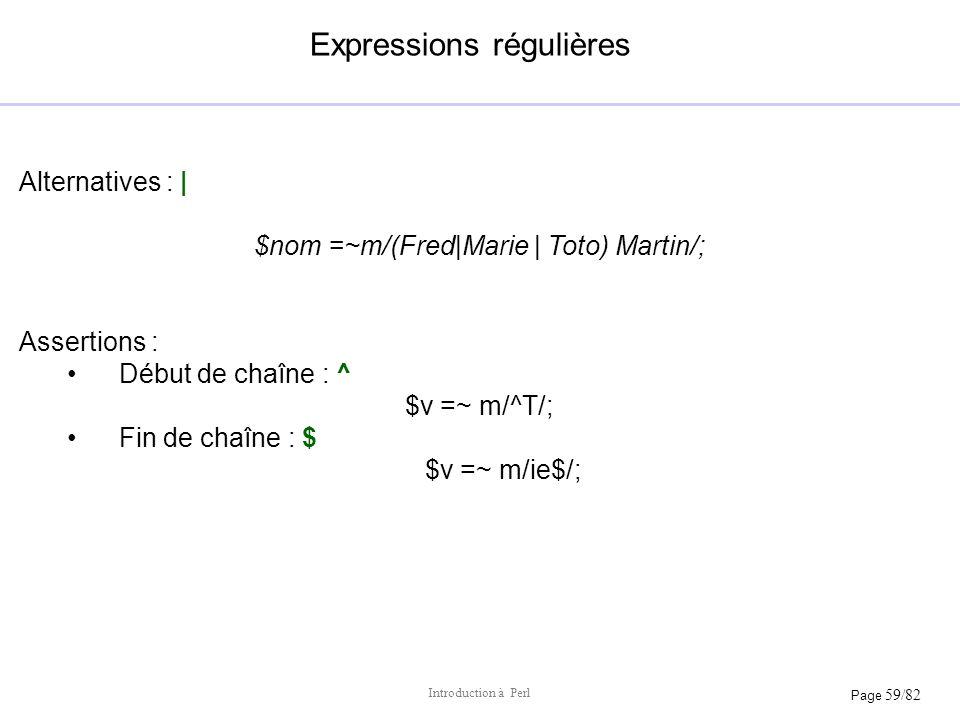 Page 59/82 Introduction à Perl Expressions régulières Alternatives : | $nom =~m/(Fred|Marie | Toto) Martin/; Assertions : Début de chaîne : ^ $v =~ m/