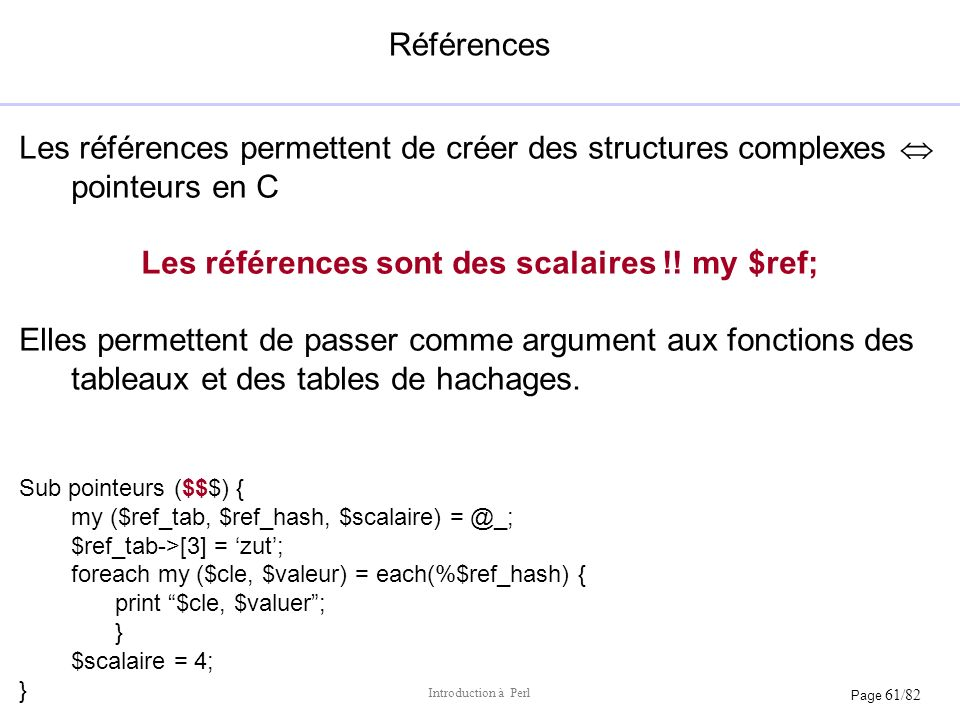 Page 61/82 Introduction à Perl Références Les références permettent de créer des structures complexes pointeurs en C Les références sont des scalaires