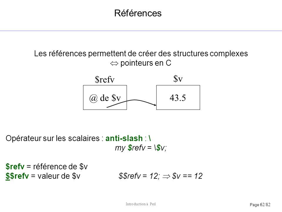 Page 62/82 Introduction à Perl Références Les références permettent de créer des structures complexes pointeurs en C Opérateur sur les scalaires : ant