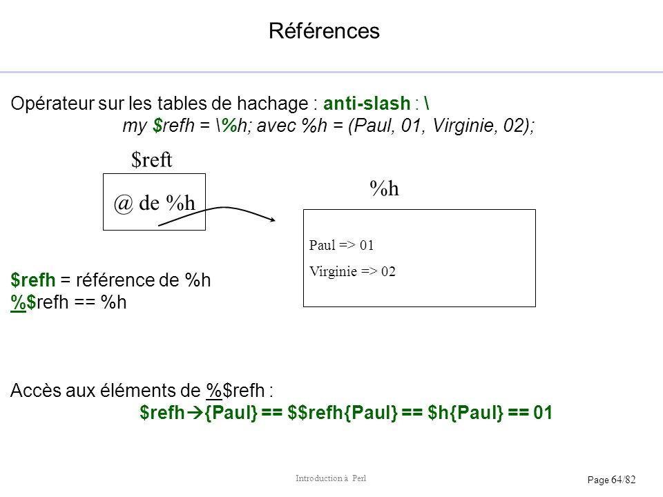 Page 64/82 Introduction à Perl Références Opérateur sur les tables de hachage : anti-slash : \ my $refh = \%h; avec %h = (Paul, 01, Virginie, 02); $re