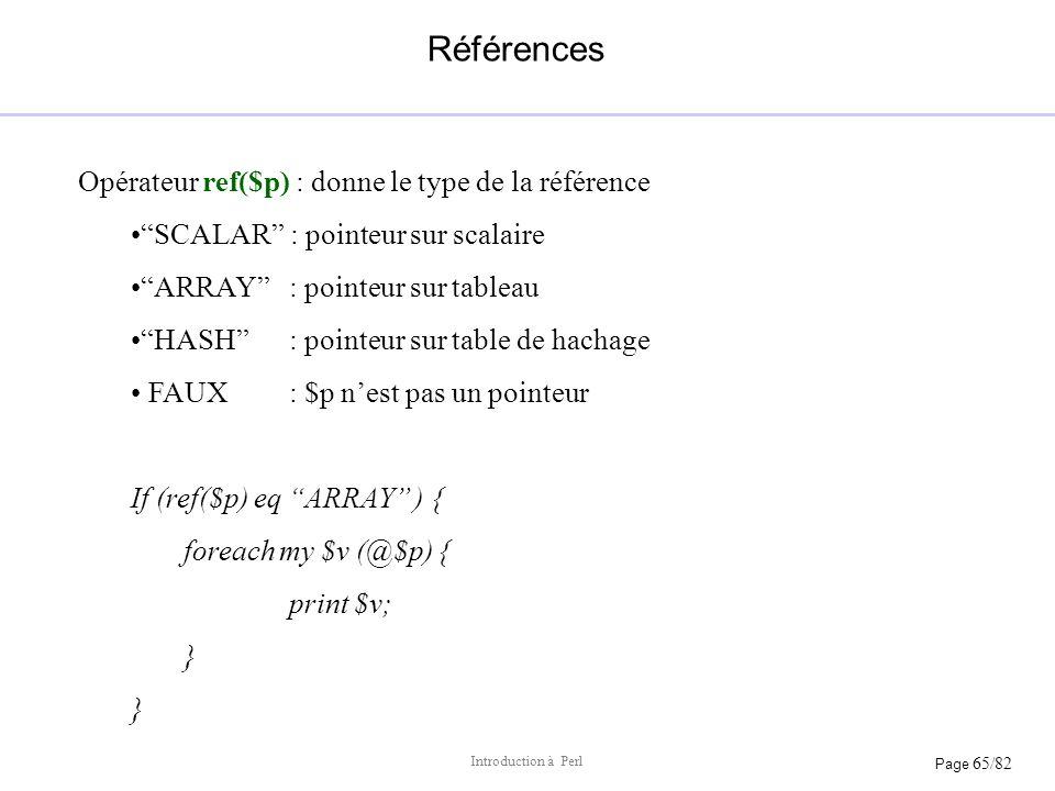 Page 65/82 Introduction à Perl Références Opérateur ref($p) : donne le type de la référence SCALAR : pointeur sur scalaire ARRAY : pointeur sur tablea