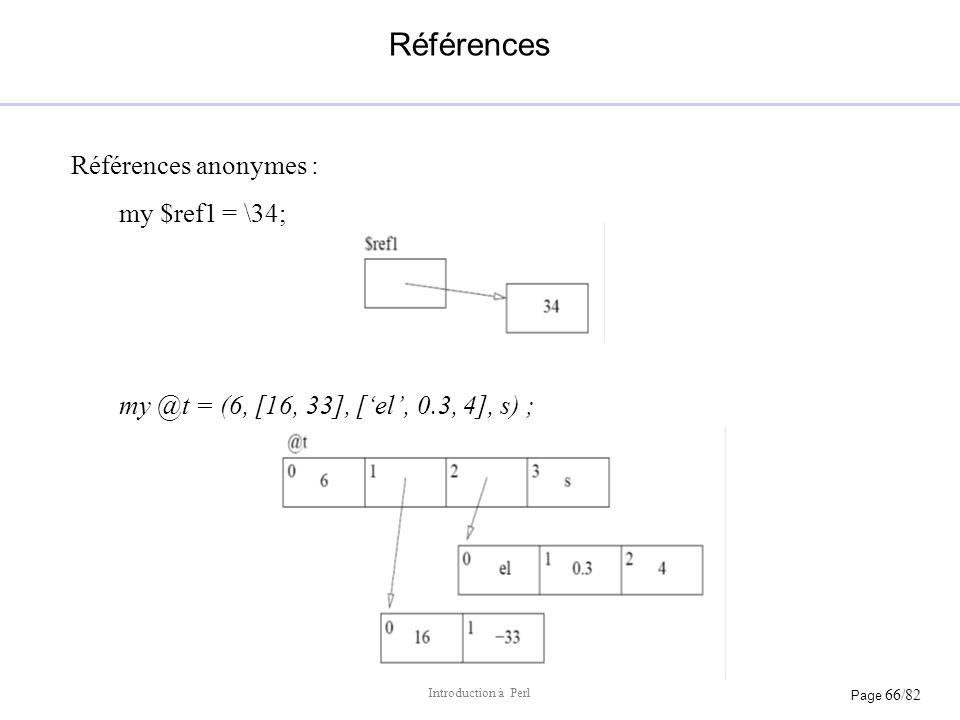 Page 66/82 Introduction à Perl Références Références anonymes : my $ref1 = \34; my @t = (6, [16, 33], [el, 0.3, 4], s) ;