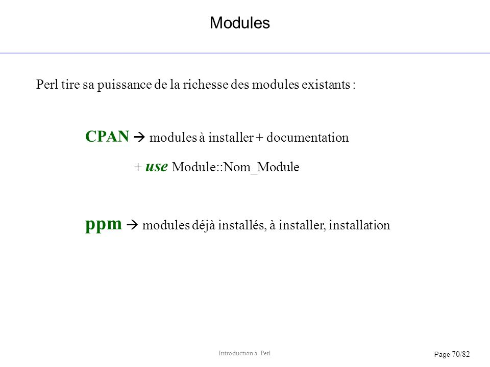 Page 70/82 Introduction à Perl Modules Perl tire sa puissance de la richesse des modules existants : CPAN modules à installer + documentation + use Mo
