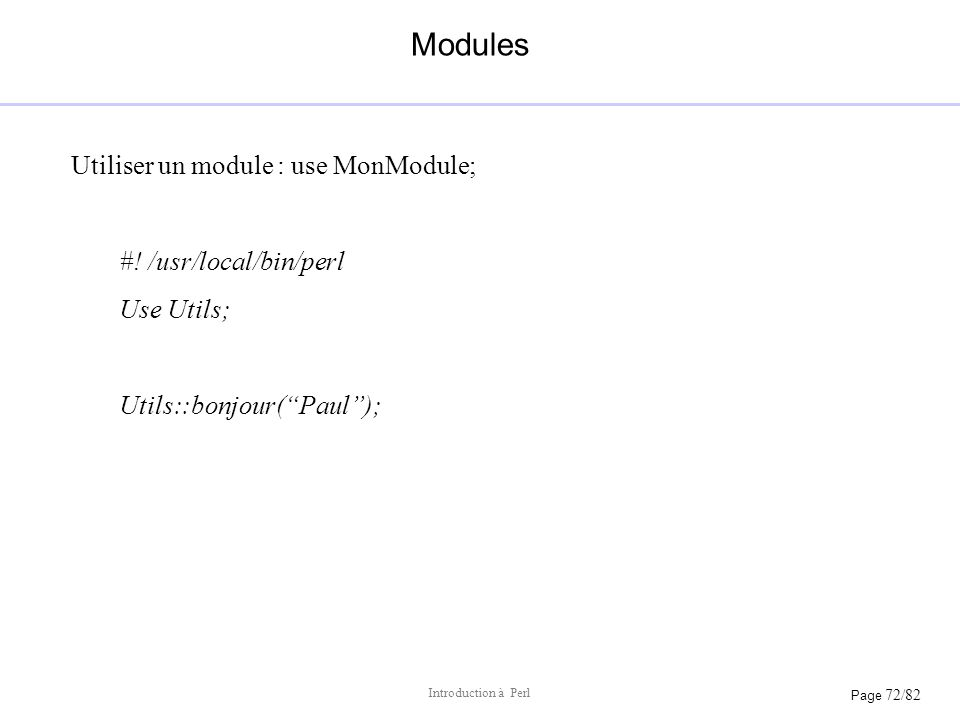 Page 72/82 Introduction à Perl Modules Utiliser un module : use MonModule; #! /usr/local/bin/perl Use Utils; Utils::bonjour(Paul);