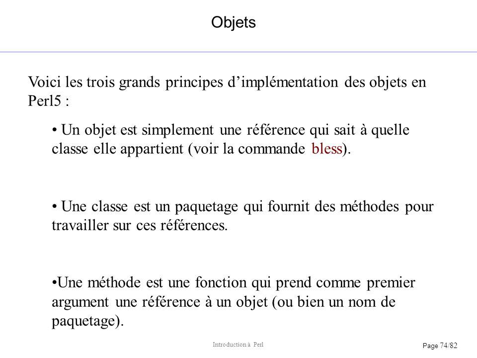 Page 74/82 Introduction à Perl Objets Voici les trois grands principes dimplémentation des objets en Perl5 : Un objet est simplement une référence qui