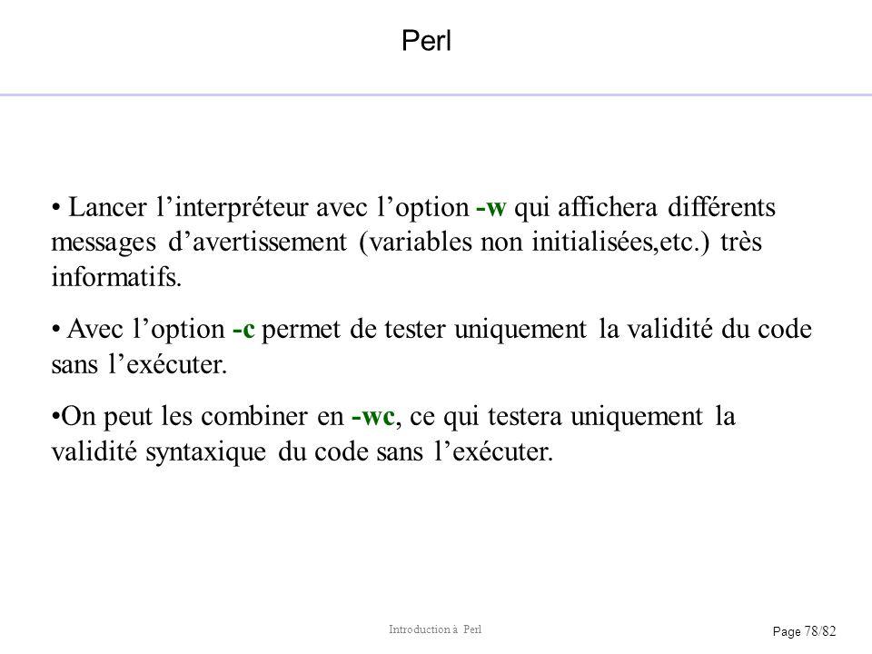 Page 78/82 Introduction à Perl Perl Lancer linterpréteur avec loption -w qui affichera différents messages davertissement (variables non initialisées,