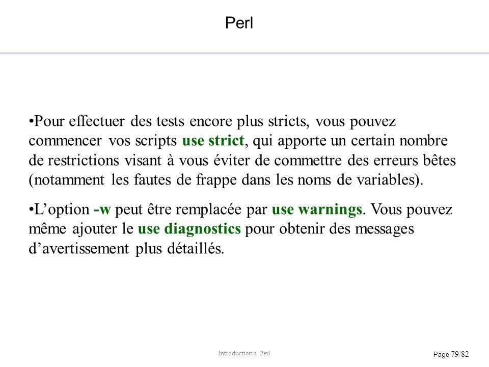 Page 79/82 Introduction à Perl Perl Pour effectuer des tests encore plus stricts, vous pouvez commencer vos scripts use strict, qui apporte un certain