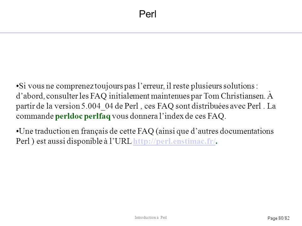 Page 80/82 Introduction à Perl Perl Si vous ne comprenez toujours pas lerreur, il reste plusieurs solutions : dabord, consulter les FAQ initialement m