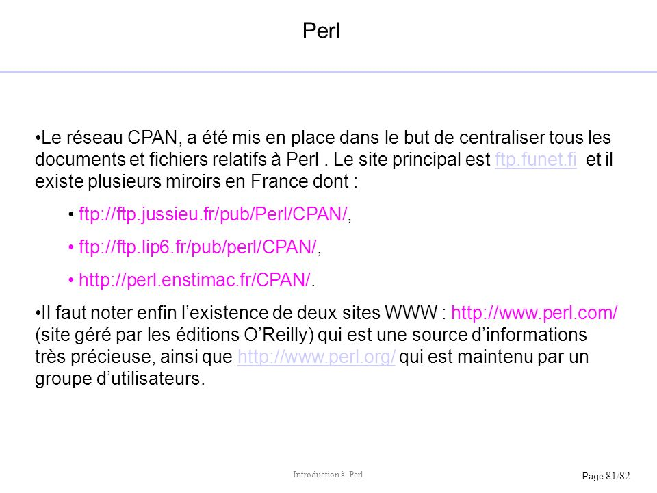 Page 81/82 Introduction à Perl Perl Le réseau CPAN, a été mis en place dans le but de centraliser tous les documents et fichiers relatifs à Perl. Le s