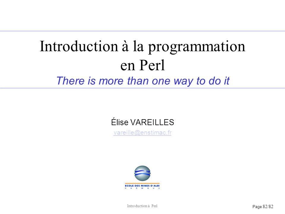 Page 82/82 Introduction à Perl Introduction à la programmation en Perl There is more than one way to do it Élise VAREILLES vareille@enstimac.fr