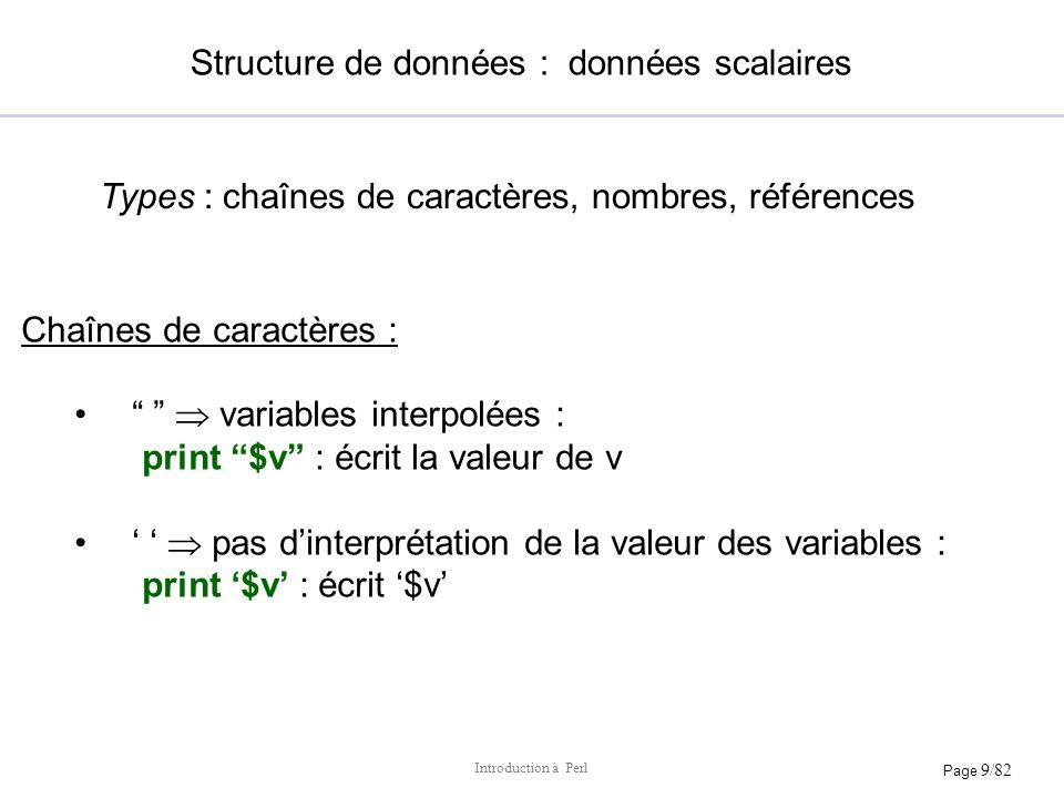 Page 9/82 Introduction à Perl Structure de données : données scalaires Chaînes de caractères : variables interpolées : print $v : écrit la valeur de v