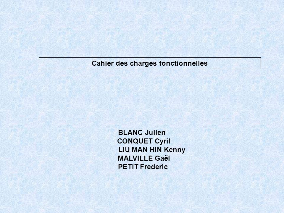 Cahier des charges fonctionnelles BLANC Julien CONQUET Cyril LIU MAN HIN Kenny MALVILLE Gaël PETIT Frederic