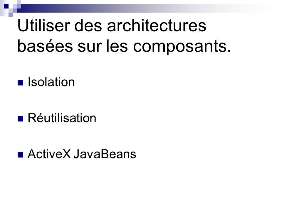 Utiliser des architectures basées sur les composants. Isolation Réutilisation ActiveX JavaBeans