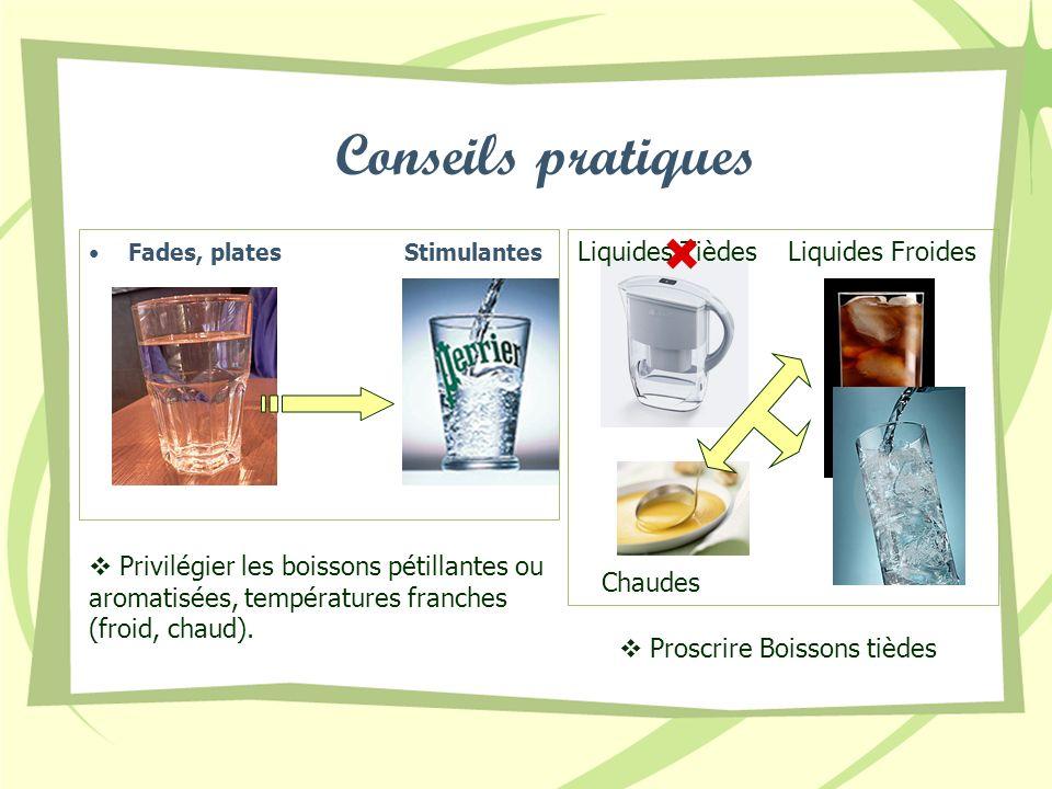 Fades, platesStimulantes Conseils pratiques Liquides TièdesLiquides Froides Chaudes Privilégier les boissons pétillantes ou aromatisées, températures