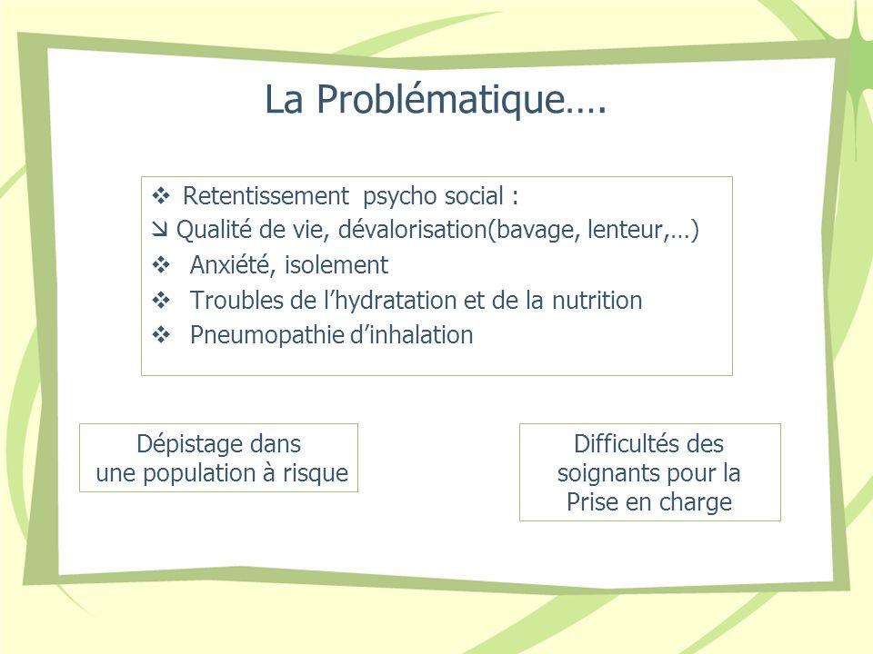 La Problématique…. Retentissement psycho social : Qualité de vie, dévalorisation(bavage, lenteur,…) Anxiété, isolement Troubles de lhydratation et de
