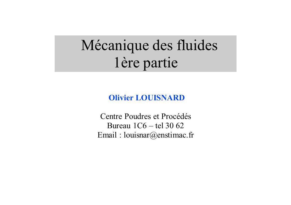 Mécanique des fluides 1ère partie Olivier LOUISNARD Centre Poudres et Procédés Bureau 1C6 – tel 30 62 Email : louisnar@enstimac.fr