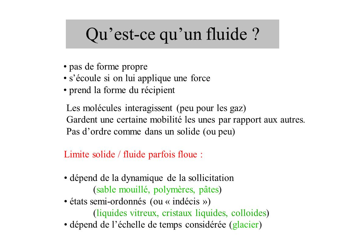 Quelques fluides Monophasiques eau, air, huile, métaux fondus Multiphasiques aérosols (brouillard) émulsions (lait, vinaigrette, anisette...) suspensions (pâtes, boues) liquides à bulles (surface de locéan, fluides de refroidissement) « Complexes » magma, plasmas, ferrofluides (propriétés magnétiques) polymères, micelles, cristaux liquides (molécules 1D ou 2D...) milieux granulaires (sable, poudres)
