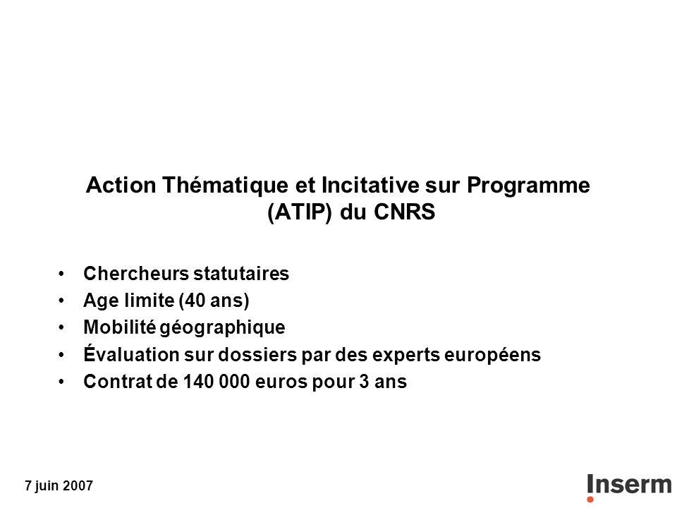 7 juin 2007 Action Thématique et Incitative sur Programme (ATIP) du CNRS Chercheurs statutaires Age limite (40 ans) Mobilité géographique Évaluation sur dossiers par des experts européens Contrat de 140 000 euros pour 3 ans