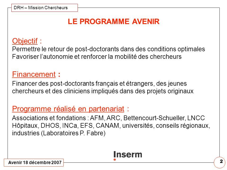 Avenir 18 décembre 2007 DRH – Mission Chercheurs 2 LE PROGRAMME AVENIR Objectif : Permettre le retour de post-doctorants dans des conditions optimales Favoriser lautonomie et renforcer la mobilité des chercheurs Financement : Financer des post-doctorants français et étrangers, des jeunes chercheurs et des cliniciens impliqués dans des projets originaux Programme réalisé en partenariat : Associations et fondations : AFM, ARC, Bettencourt-Schueller, LNCC Hôpitaux, DHOS, INCa, EFS, CANAM, universités, conseils régionaux, industries (Laboratoires P.