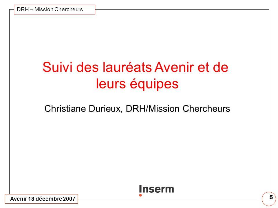 Avenir 18 décembre 2007 DRH – Mission Chercheurs 5 Suivi des lauréats Avenir et de leurs équipes Christiane Durieux, DRH/Mission Chercheurs