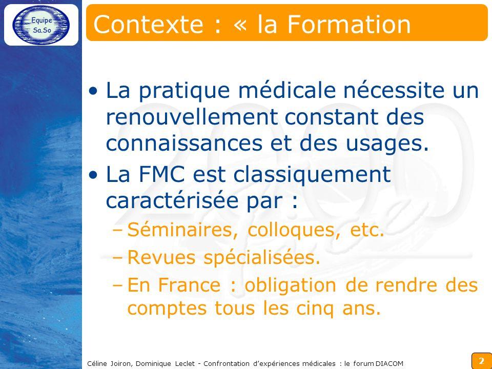 3 Céline Joiron, Dominique Leclet - Confrontation dexpériences médicales : le forum DIACOM Contexte : « la FMC et les TICE » Les TICE constituent une approche pédagogique très prisée des médecins et en particulier de la FMC.
