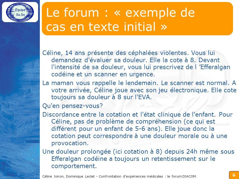 6 Céline Joiron, Dominique Leclet - Confrontation dexpériences médicales : le forum DIACOM Le forum : « exemple de cas en texte initial » Céline, 14 ans présente des céphalées violentes.