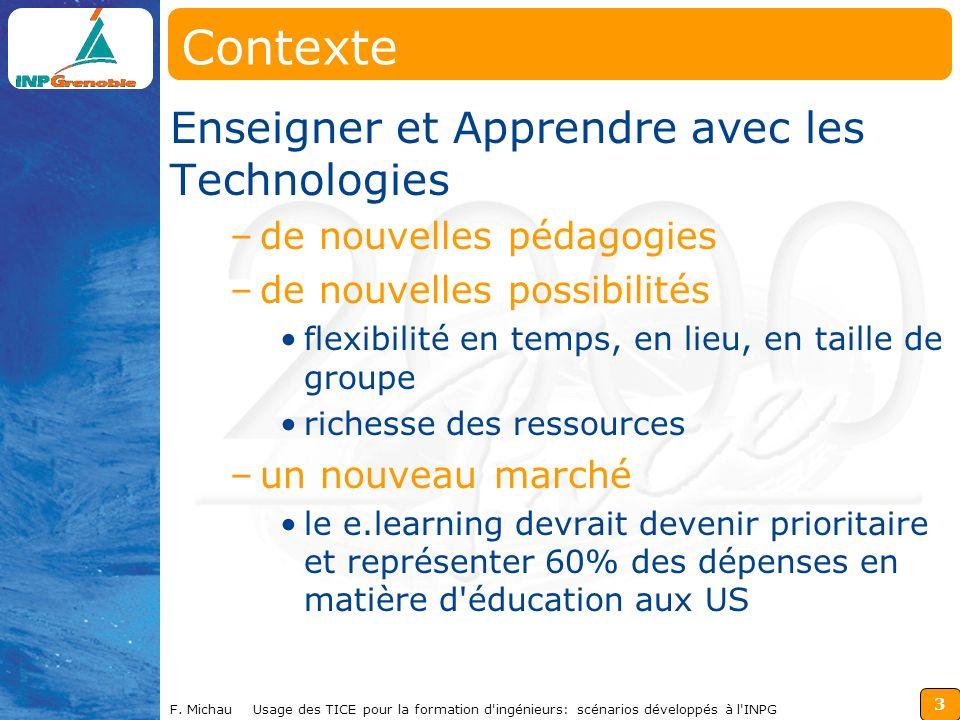 3 F. Michau Usage des TICE pour la formation d'ingénieurs: scénarios développés à l'INPG Contexte Enseigner et Apprendre avec les Technologies –de nou